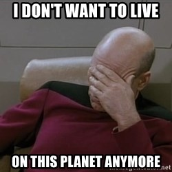 Picardfacepalm - I don't want to live on this planet anymore