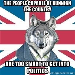 Sir Courage Wolf Esquire - the people capable of runnign the country are too smart to get into politics