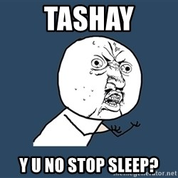 Y U No - Tashay y u no stop sleep?