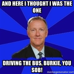Ron Wilson/Leafs Memes - ANd here I thought I was the one driving the bus, Burkie, you SOB!