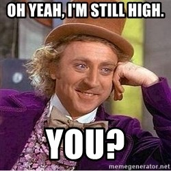 Willy Wonka - Oh yeah, I'm Still High. You?