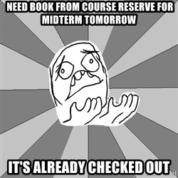 Whyyy??? -  need book from course reserve for midterm tomorrow it's already checked out
