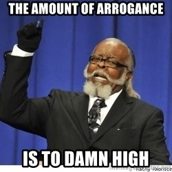The tolerance is to damn high! - tHE AMOUNT OF ARROgance  is to damn high
