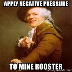Joseph Ducreux - apply negative pressure to mine rooster