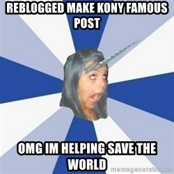 Annoying Tumblr Girl  - REBLOGGED MAKE KONY FAMOUS POST OMG IM HELPING SAVE THE WORLD