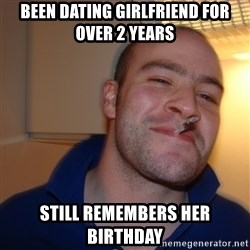 Good Guy Greg - Been dating girlfriend for over 2 years Still remembers her birthday