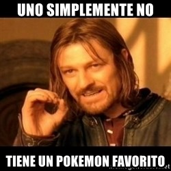 Does not simply walk into mordor Boromir  - Uno simplemente no tiene un pokemon favorito