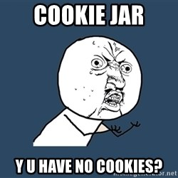 Y U No - cookie jar y u have no cookies?