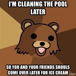 Pedobear - I'M CLEANING THE POOL LATER SO YOU AND YOUR FRIENDS SHOULS COME OVER LATER FOR ICE CREAM