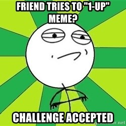 "Challenge Accepted 2 - fRIEND TRIES TO ""1-UP"" MEME? CHALLENGE ACCEPTED"