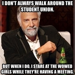 Dos Equis Man - i don't always walk around the student union. but when I do, i stare at the wowed girls while they're having a meeting.