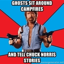 Chuck Norris  - Ghosts sit around campfires And tell chuck norris stories