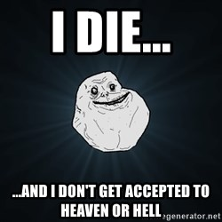 Forever Alone - I die... ...and i don't get accepted to heaven or hell