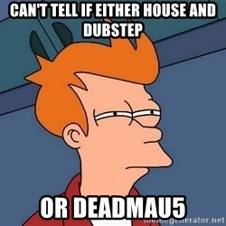 Futurama Fry - Can't tell if either house and dubstep or deadmau5