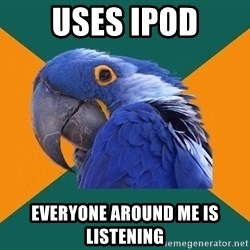 Paranoid Parrot - uses ipod everyone around me is listening