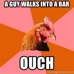 Anti Joke Chicken - A guy walks into a bar ouch
