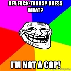 troll face1 - Hey fuck-tards? guess what? i'm not a cop!