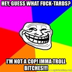 troll face1 - Hey, guess what fuck-tards? i'm not a cop! imma TROLL bitches!!!