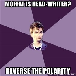 Advice Doctor - Moffat is HEAD-WRITER? REVERSE THE POLARITY