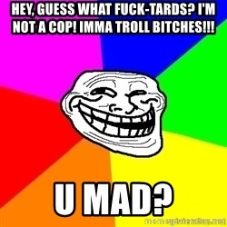 troll face1 - Hey, guess what fuck-tards? i'm not a cop! imma TROLL bitches!!! u mad?