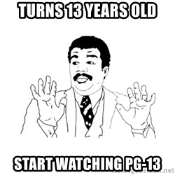 we got a badass over here - turns 13 years old start watching pg-13