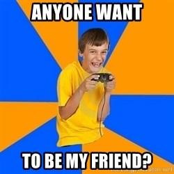 Annoying Gamer Kid - anyone want to be my friend?