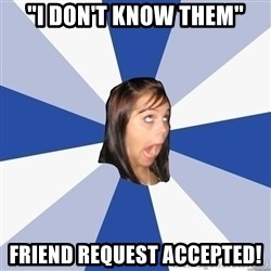 "Annoying Facebook Girl - ""i don't know them"" friend request accepted!"