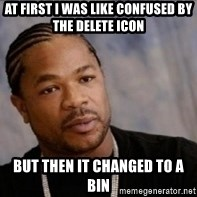Xzibit WTF - at first i was like confused by the delete icon but then it changed to a bin