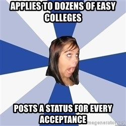 Annoying Facebook Girl - Applies to dozens of easy colleges posts a status for every acceptance