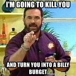 Badass Billy Mays - I'm going to kill you and turn you into a Billy burget