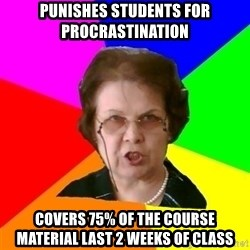 teacher - punishes students for procrastination covers 75% of the course material last 2 weeks of class