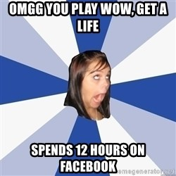 Annoying Facebook Girl - Omgg you Play wow, get a life spends 12 hours on facebook