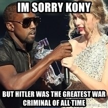 Kanye West Taylor Swift - Im sorry kony BUt Hitler was the greatest war criminal of all time