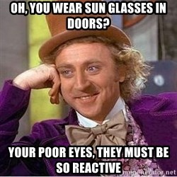 Willy Wonka - oh, you wear sun glasses in doors? your poor eyes, they must be so reactive