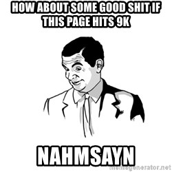 NAHMSAYN - how about some good shit if this page hits 9k NAHMSAYN