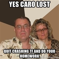AnnoyingParents - YES CARO LOST QUIT CRASHING TF AND DO YOUR HOMEWORK
