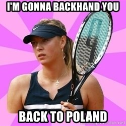 Tennisistka1 - I'm gonna backhand you back to poland