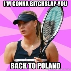 Tennisistka1 - i'm gonna bitchslap you back to poland
