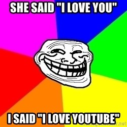 "Trollface - she said ""I love you"" I said ""I love youtube"""