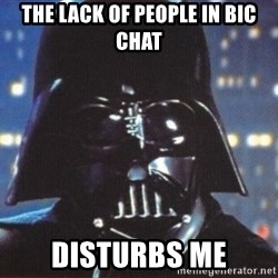 Darth Vader - the lack of people in bic chat disturbs me