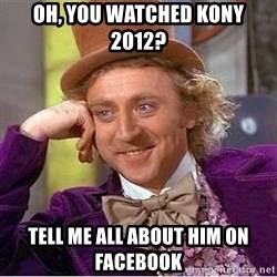 Willy Wonka - Oh, YOU WATCHED KONY 2012? TELL ME ALL ABOUT HIM ON FACEBOOK