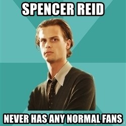 spencer reid - spencer reid never has any normal fans