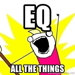 X ALL THE THINGS - EQ ALL THE THINGS