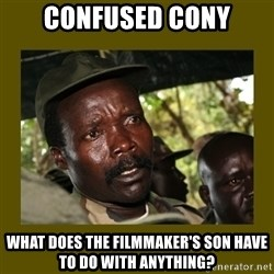 Confused Kony  - Confused cony what does the filmmaker's son have to do with anything?