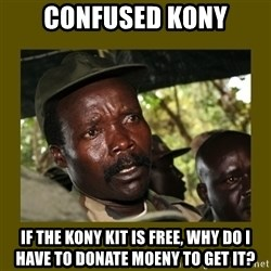 Confused Kony  - confused kony If the kony kit is free, why do i have to donate moeny to get it?