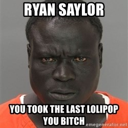 Jailnigger - ryan saylor you took the last lolipop you bitch