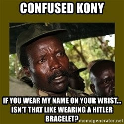 Confused Kony  - confused kony if you wear my name on your wrist... isn't that like wearing a hitler bracelet?