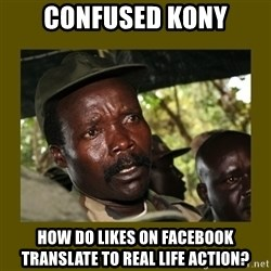 Confused Kony  - confused kony how do likes on facebook translate to real life action?