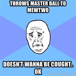 Okay Guy - Throws master ball to mewtwo doesn't wanna be cought.. ok
