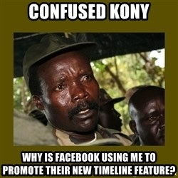 Confused Kony  - confused kony why is facebook using me to promote their new timeline feature?